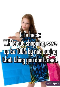 """""""Life hack:While out shopping, save up to 100% by not buying that thing you don't need."""""""