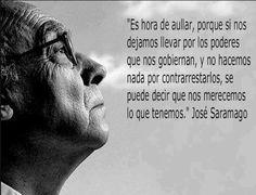 Es hora de aullar, porqué si nos dejamos llevar por los poderes que nos gobiernan, y no hacemos nada por contrarrestarlos, se puede decir que nos merecemos lo que tenemos. Jose Saramago