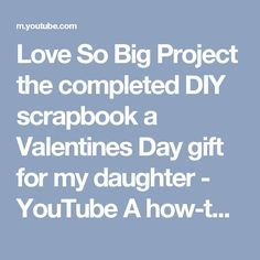 Love So Big Project the completed DIY scrapbook a Valentines Day gift for my daughter - YouTube A how-to video tutorial on exactly what I did to make a memorable photo album gift Perfect for anniversary, birthday, graduation, going away, get-well soon and any holiday