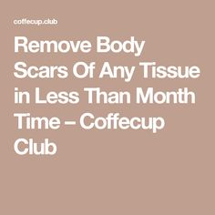 Remove Body Scars Of Any Tissue in Less Than Month Time – Coffecup Club