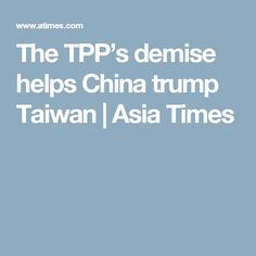 The TPP's demise helps China trump Taiwan | Asia Times