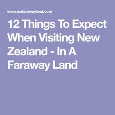 12 Things To Expect When Visiting New Zealand - In A Faraway Land