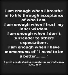 I am enough when I breathe in to life through acceptance of who I am. I am enough when I trust my inner wisdom. I am enough when I don´t surrender to others expectations. I am enough when I have momentums of  I need to be a better.........