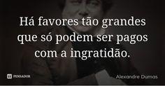 Há favores tão grandes que só podem ser pagos com a ingratidão.... Frase de Alexandre Dumas.