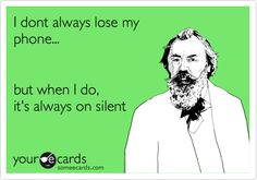 I dont always lose my phone... but when I do, it\'s always on silent. / Reminders Ecard / someecards.com ALL THE TIME!!!!!!!!!!!