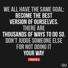 We All Have The Same Goal: Become The Best Version Of Ourselves