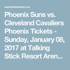 Phoenix Suns vs. Cleveland Cavaliers Phoenix Tickets - Sunday, January 08, 2017 at Talking Stick Resort Arena | TicketNetwork