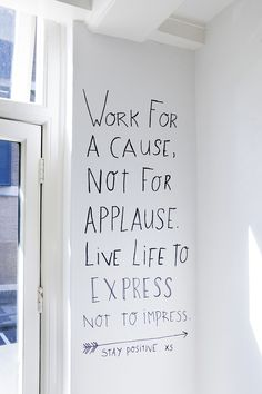 Work a cause, not for applause. Live life to express, not to impress.