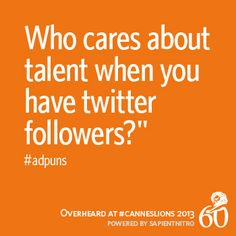 """Who cares about talent when you have twitter followers?"" -#adpuns #CannesLions"