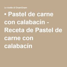 • Pastel de carne con calabacín - Receta de Pastel de carne con calabacín