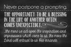 """""""The Lord's purposes are often accomplished as we pay heed to the guidance of the Spirit. I believe that the more we act upon the inspiration and impressions which come to us, the more the Lord will entrust to us His errands. Never postpone a prompting."""" –Thomas S. Monson http://pinterest.com/pin/24066179228814793 from his Oct. 2012 http://facebook.com/223271487682878 message http://lds.org/general-conference/2012/10/consider-the-blessings"""