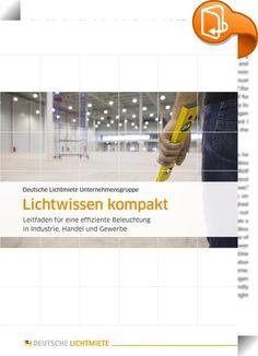 """Lichtwissen kompakt    ::  +++Achtung bei diesem Titel handelt es sich um eine fixed Layout-Version. Bitte informieren Sie sich vor dem Kauf darüber, ob Ihr Gerät diese Datei öffnen und korrekt darstellen kann.+++Aktuelles Know-how rund um das Thema Licht – mit ihrem neuen eBook """"Lichtwissen kompakt"""" bietet die Deutsche Lichtmiete Unternehmensgruppe einen sowohl für Laien verständlichen als auch für Technische Leiter und Geschäftsführer informativen Leitfaden für eine effiziente Beleuc..."""