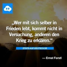 Wer mit sich selber in Frieden lebt, kommt nicht in Versuchung, anderen den Krieg zu erklärend #ErnstFerstl