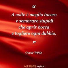 A volte è meglio tacere e sembrare stupidi che aprir bocca e togliere ogni dubbio. (Oscar Wilde)