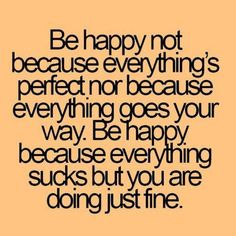 Be happy not because everything's perfect nor because everything goes your way. Be happy because everything sucks but you are doing just fine.