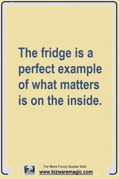 The fridge is a perfect example of what matters is on the inside. Click The Pin For More Funny Quotes. Share the Cheer - Please Re-Pin. #funny #funnyquotes #quotes #quotestoliveby #dailyquote #wittyquotes #oneliner #joke #TheDragonflyLaughChallenge Work Quotes, Daily Quotes, Best Quotes, Fun Quotes, Cheer Up Quotes, Humour Quotes, Quotes Motivation, Laughing Funny, Laughing So Hard