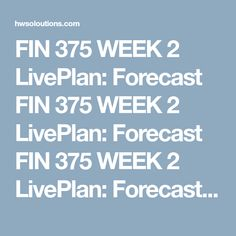 fin 375 week 2 liveplan forecast fin 375 week 2 liveplan forecast in this assignment you will complete a financial forecast your business plan