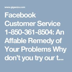 Facebook Customer Service 1-850-361-8504: An Affable Remedy of Your Problems Why don't you try our tech assistance to fix your problems from the root? Once you avail our Facebook Customer Service 1-850-361-8504, the required technical aid will be delivered to you in a cost-effective and affable manner. Instead of that, you can get in touch with our techies at an anytime as they work irrespective of time limitation and geographical barriers. For more information visit…