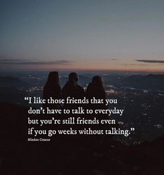 I like those friends that you dont have to talk to everyday..