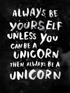 Always be #yourself. Unless you can be a #unicorn, then always be a unicorn.