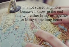I'm not scared anymore because I know in the end fate will bring us together or bring something better...