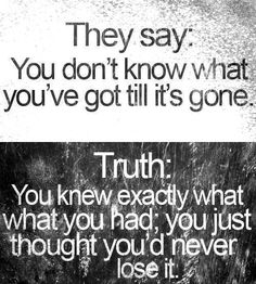 They say:  You don't know what you've got till it's gone.  Truth:  You knew exactly what you had; you just thought you'd never lose it.