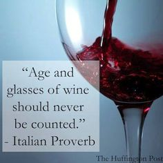 """Age and glasses of wine should never be counted."" ~ Italian Proverb"