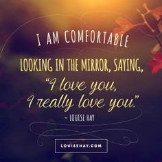"""Inspirational Quotes about love   """"I am comfortable looking in the mirror, saying,"""
