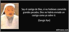 Soy el castigo de Dios, si no hubieses cometido grandes pecados, Dios no habría enviado un castigo como yo sobre ti. (Gengis Kan)