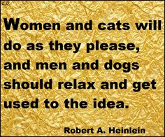 Women and cats will do as they please, and men and dogs should relax and get used to the idea. - Robert A. Heinlein http://prosperityclub1.com/