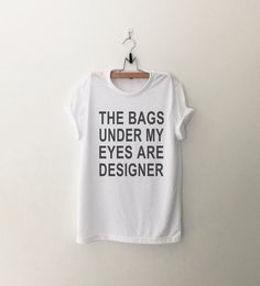 The bags under my eyes are designer Funny Shirts T-Shirts Quote Shirt Tumblr Graphic Tees for Women Tshirt