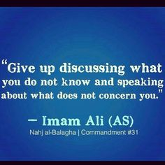 """Give up discussing of what you do not know and speaking about what does not concern you. Hazrat Ali Sayings, Imam Ali Quotes, Allah Quotes, Muslim Quotes, Religious Quotes, Allah God, Allah Islam, Islamic Inspirational Quotes, Islamic Quotes"