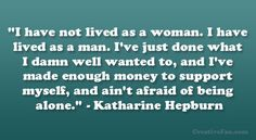 """I have not lived as a woman. I have lived as a man. I've just done what I damn well wanted to, and I've made enough money to support myself, and ain't afraid of being alone."""" – Katharine Hepburn"""