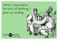 When I read about the evils of drinking, I gave up reading.