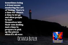 Sometimes being a friend means mastering the art of timing. There is a time for silence. A time to let go and allow people to hurl themselves into their own destiny. And a time to prepare to pick up the pieces when it's all over. Octavia Butler
