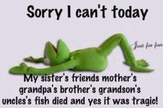 Sorry, I can't today.. Kermit the Frog. Funny excuse.