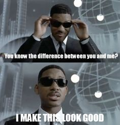 """""""You know the difference between you and me? I make this look good!"""" - J from Men In Black"""