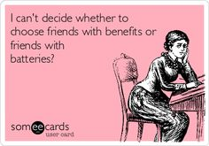 I can't decide whether to choose friends with benefits or friends with batteries?