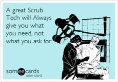 A great Scrub Tech will Always give you what you need, not what you ask for. -Made by ME (Surgical Technologist: Student Help Page) :)