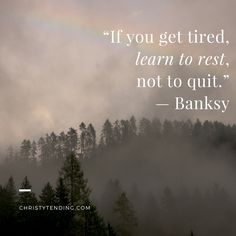 """""""If you get tired, learn to rest, not to quit."""" — Banksy   self-care and sacred ritual for worldchangers >> www.christytending.com"""