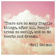 """There are so many fragile things, after all. People break so easily, and so do hearts and dreams. """
