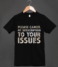 Please Cancel My Subscription To Your Issues - Funny Saying Shirt