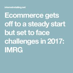 Ecommerce gets off to a steady start but set to face challenges in 2017: IMRG
