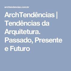 ArchTendências | Tendências da Arquitetura. Passado, Presente e Futuro