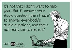 Free and Funny Workplace Ecard: It's not that I don't want to help you. But if I answer your stupid question, then I have to answer everybody's stupid questions, and that's not really fair to me, is it? Create and send your own custom Workplace ecard. Work Memes, Work Quotes, Work Funnies, Hr Humor, Nurse Humor, Manager Humor, Ecards Humor, Haha Funny, Hilarious