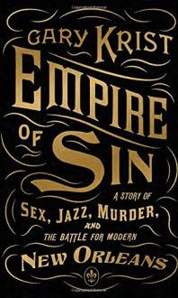 Empire of Sin: A Story of Sex, Jazz, Murder, and the Battle for Modern New Orleans by Gary Krist, now listed on BookLikes