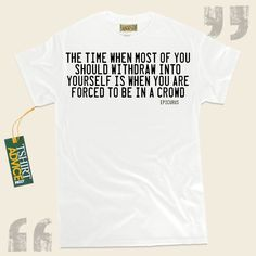 The time when most of you should withdraw into yourself is when you are forced to be in a crowd.-Epicurus This  quote tshirt  doesn't go out of style. We feature timeless  words of wisdom tee shirts ,  words of knowledge t-shirts ,  attitude t shirts , and  literature tshirts  in... - http://www.tshirtadvice.com/epicurus-t-shirts-the-time-when-life-tshirts/