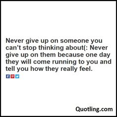 Never give up on someone you can't stop thinking about(: Never give up on them because one day - Love Quote