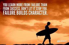 """""""You learn more from failure than from success; don't let it stop you. Failure builds character."""""""