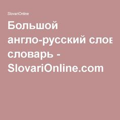 Большой англо-русский словарь - SlovariOnline.com